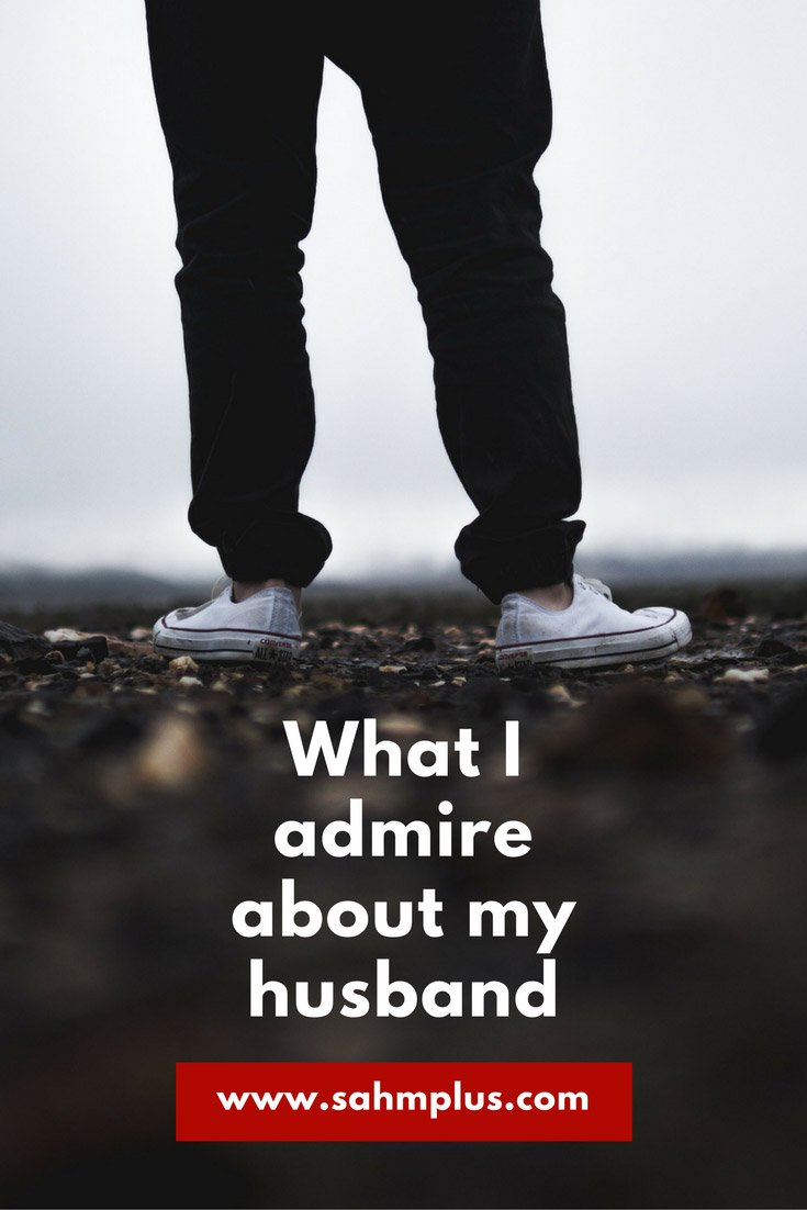 Why I admire my husband.  Who do you admire? And why?